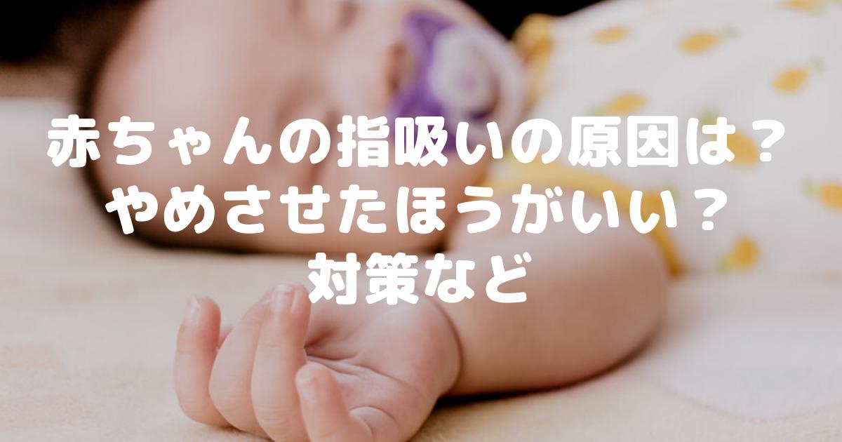 やめさせたほうがいい? 赤ちゃんの指吸いの原因は? 放置でいい?対策など