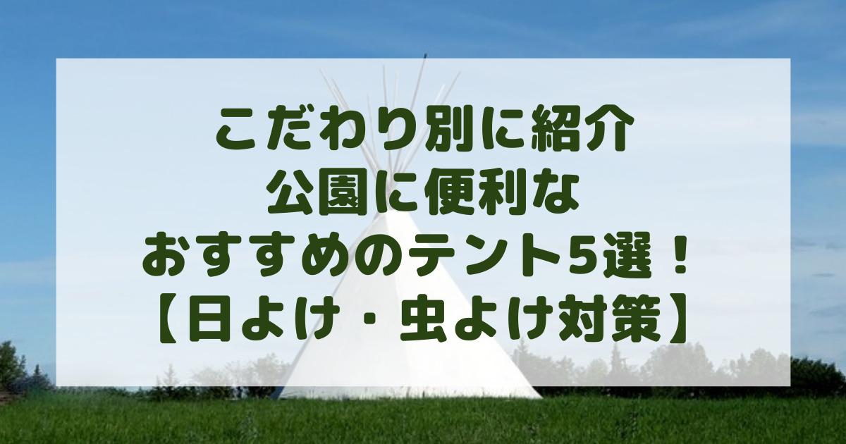 おしゃれ?安さ?機能性?こだわり別の公園に便利なおすすめのテント5選!【日よけ・虫よけ対策】