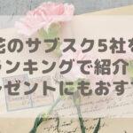 【比較】花のサブスク5社をランキングで紹介!プレゼントにもおすすめ