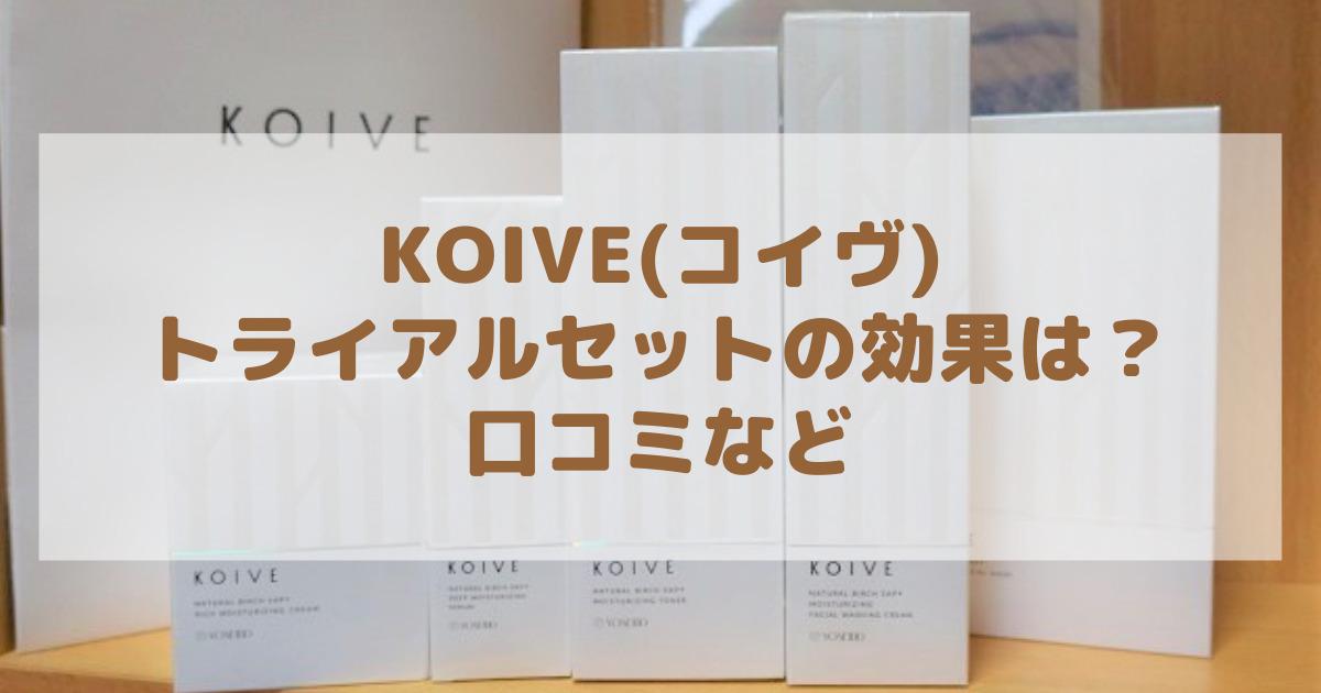 KOIVE(コイヴ)トライアルセットで効果は?口コミやレビューは?